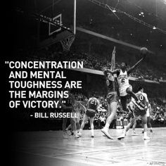 """""""Concentration and mental toughness are the margins of victory."""" -Bill Russell"""