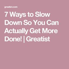 7 Ways to Slow Down So You Can Actually Get More Done! | Greatist