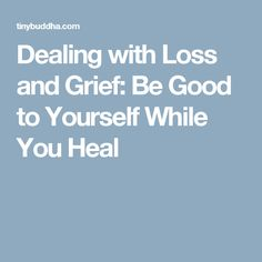 Dealing with Loss and Grief: Be Good to Yourself While You Heal