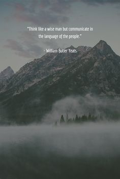 """""""Think like a wise man but communicate in the language of the people.""""   - William Butler Yeats"""