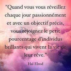 """""""Quand vous vous réveillez chaque jour passionnément et avec un objectif précis, vous rejoignez le petit pourcentage d'individus brillants qui vivent la vie de leur rêve."""" Hal Elrod"""