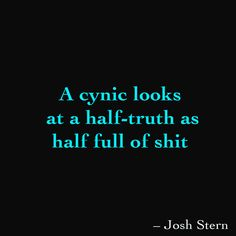 A cynic looks at a half-truth as half full of shit