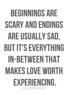 beginnings are scary and endings are sad, but the in-between makes it worth. #love #relationships