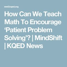 How Can We Teach Math To Encourage 'Patient Problem Solving'? | MindShift | KQED News