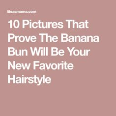 10 Pictures That Prove The Banana Bun Will Be Your New Favorite Hairstyle