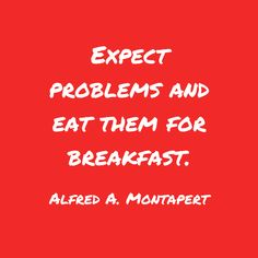Expect problems and eat them for breakfast. - Alfred A. Montapert motivational quote