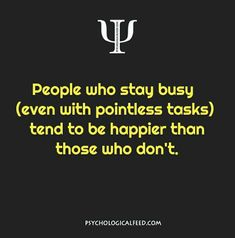 People who stay busy (even with pointless tasks) tend to be happier than those who don't. Psychology Fun Facts, Psychology Says, Psychology Quotes, Understanding Psychology, Motivational Quotes, Funny Quotes, Life Quotes, Inspirational Quotes, Physiological Facts