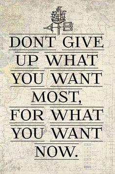 dont give up what you want most, for what you want NOW #YouQueen #quotes
