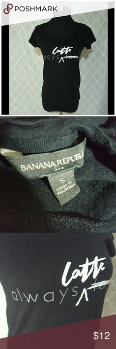 "Banana Republic ""Always Latte"" Black Tee Banana Republic black tee with ""Always Latte"" on front. Size small. Excellent condition   Armpit to armpit is 16.5in Shoulder to hem is 22in  * Measurements are approximate and taken with item laying flat without any stretch Banana Republic Tops"