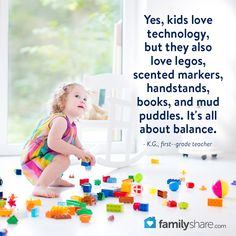Yes, kids love technology, but they also love legos, scented markers, handstands, books, and mud puddles. It's all about balance. - K.G., first--grade teacher