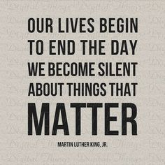 """Our lives begin to end the day we become silent about things that matter."" - Martin Luther King Jr. 
