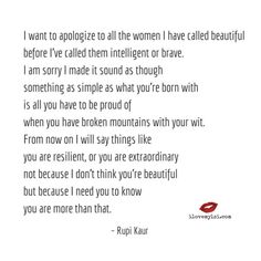 i want to apologize to all the women I have called beautiful before I've called them intelligent or brave. I am sorry I made it sound as though something as simple as what you're born with is all you have to be proud of when you have broken mountains with your... ~ Rupi Kaur  <3 Visit our Facebook page for many more amazing quotes! https://www.facebook.com/LoveSexIntelligence