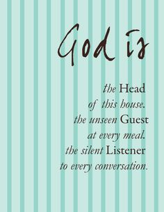 """God is the Head of this house, the unseen Guest at every meal, the silent Listener to every conversation."""