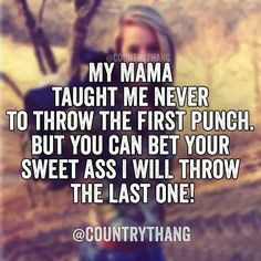 My mama taught me never to throw the first punch. But you can bet your sweet ass I will throw the last one! Real Country Girls, Country Girl Life, Country Girl Quotes, Southern Girls, Southern Belle, Girl Sayings, Country Music, Country Girl Stuff, Country Sayings