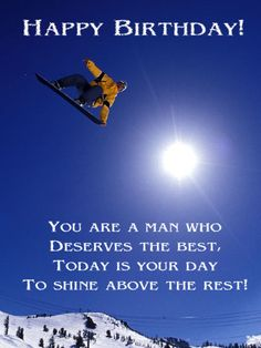Happy Birthday! You are a man who deserves the best, today is your day to shine above the rest!