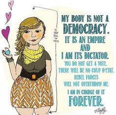 My body is not a democracy. My body is an empire and I am its dictator. You do not get a vote. There will be no coup d'etat. Rebel forces will not overthrow me. I am in charge of it forever. You ar… Body Love, Loving Your Body, Lorde, Rebel, Image Positive, Positive Vibes, Body Positivity, Intersectional Feminism, We Are The World