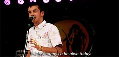 I love how he always mentions being ALIVE and focuses on the importance of that. So many people forget it...