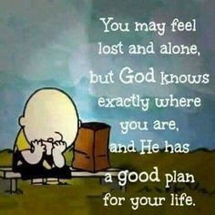 You may feel lost and alone, but God knows exactly where you are, and he has a good plan for your life.