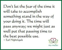 my meller: Happy Monday #7  Don't let the fear of the time it will take to accomplish something stand in the way of your doing it. The time will pass anyway; we might just as well put that passing time to the best possible use.   ~ Earl Nightingale