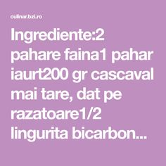Ingrediente:2 pahare faina1 pahar iaurt200 gr cascaval mai tare, dat pe razatoare1/2 lingurita bicarbonat de