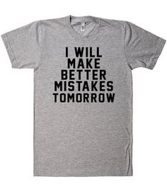 I will make better mistakes tomorrow - funny t shirt from Shirtoopia. #funnyshirt #funnytee #shirtoopia Funny Shirt Sayings, T Shirts With Sayings, Funny Shirts, Cool T Shirts, Sarcastic Shirts, Shirt Quotes, T Shirt Diy, My T Shirt, Shirt Print Design
