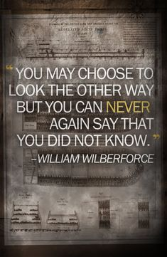 You may choose to look the other way but you can NEVER again say that you did not know. - William Wilberforce