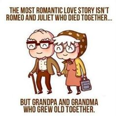 The most romantic love story is Gpa and Gma who grew old together.