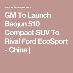 GM To Launch Baojun 510 Compact SUV To Rival Ford EcoSport - China  