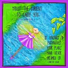 Trust the current to carry You... It knows the pathways your plans have never dreamed of. ~ Princess Sassy Pants & Co