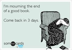 [Sigh]  ...I know that feeling all too well    (especially when you know  the author isn't at work on a sequel due out in eight to twelve months...)