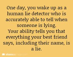 One day, you wake up as a human lie detector who is able to accurately tell when someone is lying. Your ability tells you that everything your best friend says, including their name, is a lie.