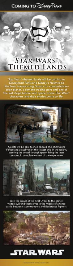 Exciting new details have been announced for the Star Wars-themed lands planned for Disneyland and Walt Disney World Resorts! At 14 acres each, these richly detailed lands promise to immerse you in the Star Wars galaxy as never before, allowing you to create your own adventure.