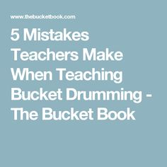 5 Mistakes Teachers Make When Teaching Bucket Drumming - The Bucket Book