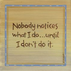 """Nobody notices what I do... until I don't do it."" Really? :( #quotes"