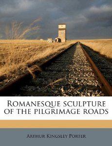 Romanesque sculpture of the pilgrimage roads: Arthur Kingsley Porter