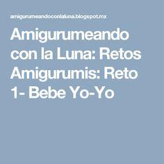 Amigurumeando con la Luna: Retos Amigurumis: Reto 1- Bebe Yo-Yo