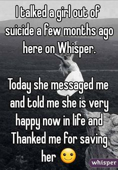 """I talked a girl out of suicide a few months ago here on Whisper. Today she messaged me and told me she is very happy now in life and Thanked me for saving her ☺"""