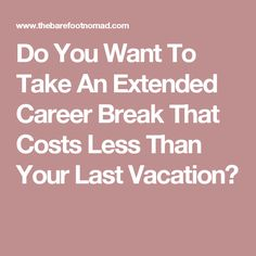 Do You Want To Take An Extended Career Break That Costs Less Than Your Last Vacation?