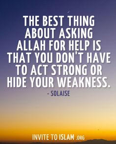 invitetoislam:  The best thing about asking Allah for help is that you don't have to act strong or hide your weakness. - Solaise