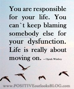You are responsible for your life. You can`t keep blaming somebody else for your dysfunction. Life is really about moving on. — Oprah Winfrey