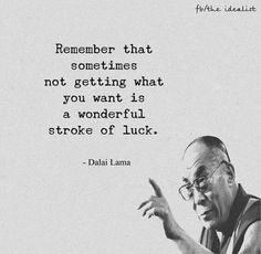Remember that sometimes not getting what you want is a wonderful stroke of luck. Dalai Lama  Quote