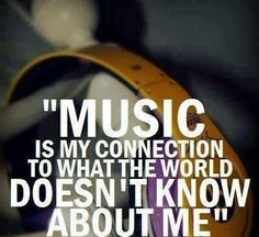 #music is my connection to what the #world doesn't know about me