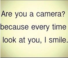 Love Quotes : Are you a camera? Because every time look at you, I smile. This Quote And The Picture Was Posted By Jonie Helmick. Cute Pickup Lines, Corny Pick Up Lines, Cute Love Quotes For Him, Sweet Love Quotes, Love Quotes Tumblr, Funny Quotes, Funny Memes, Sarcasm Quotes, Flirting Quotes