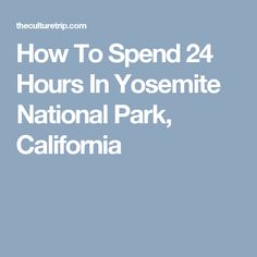 How To Spend 24 Hours In Yosemite National Park, California