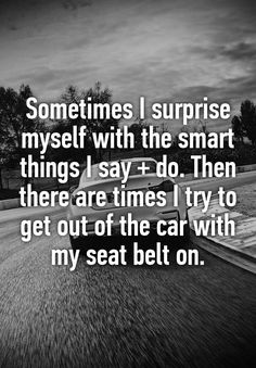 Sometimes I surprise myself with the smart things I say + do. Then there are times I try to get out of the car with my seat belt on.