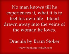 No man knows till he experiences it, what it is to feel his own life – blood drawn away into the veins of the woman he loves.   Dracula by Bram Stoker