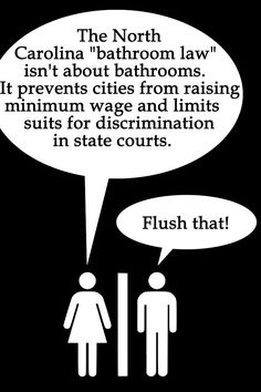 HB2 in North Carolina is not just about the bathrooms!!! There's also the loss of the right to sue for any kind of discrimination in state courts, except as discrimination is currently defined in state law (i.e. your community can't protect rights the state doesn't grant) and loss of the rights of municipalities to set their own local minimum wages and more.