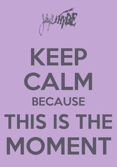 Keep calm because this is the moment. - Jekyll and Hyde