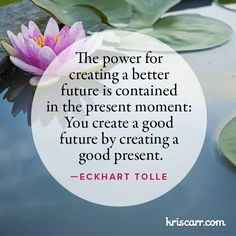 The power for creating a better future is contained in the present moment. You create a good future by creating a good present. -Eckhart Tolle Quote #quote #quotes #quoteoftheday