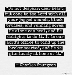 """Do not despair, dear heart, but come to the Lord with all your jagged wounds, black bruises, and running sores. He alone can heal, and He delights to do it. It is our Lord's office to bind up the brokenhearted, and He is gloriously at home at it."" ~Charles Spurgeon"